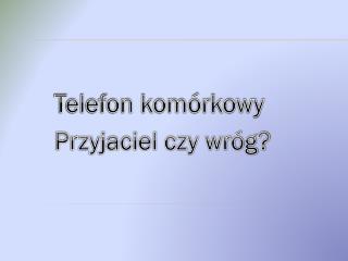 Telefon komórkowy    Przyjaciel czy wróg?