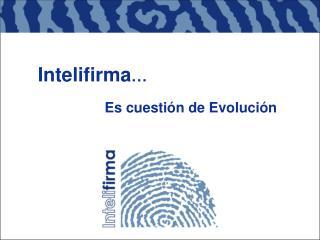 Intelifirma … Es cuestión de Evolución
