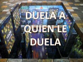 DUELA A QUIEN LE DUELA