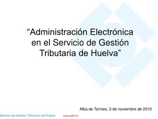 """""""Administración Electrónica en el Servicio de Gestión Tributaria de Huelva"""""""