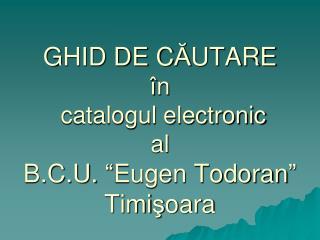 """GHID DE C Ă UTARE  î n catalogul  electronic al  B.C.U.  """" Eugen Todoran """" Timi ş oara"""