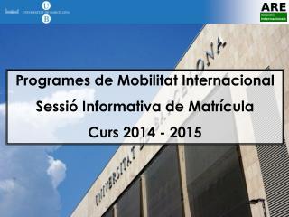 Programes de Mobilitat Internacional Sessió Informativa de Matrícula  Curs 2014 - 2015