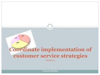 Coordinate implementation of customer service strategies Lecture 4 Payman Shafiee