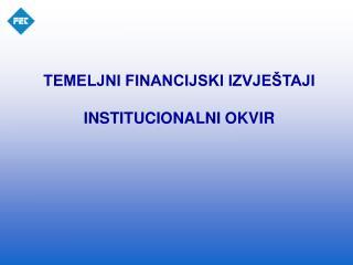 TEMELJNI FINANCIJSKI IZVJEŠTAJI  INSTITUCIONALNI OKVIR
