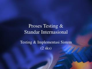 Proses Testing &  Standar Internasional