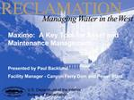 Maximo:  A Key Tool for Asset and Maintenance Management   Presented by Paul Backlund  Facility Manager - Canyon Ferry D