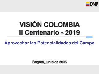 VISI Ó N COLOMBIA  II Centenario - 2019 Aprovechar las Potencialidades del Campo