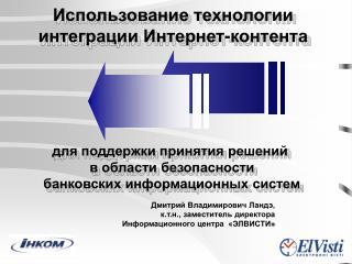 Дмитрий Владимирович Ландэ, к.т.н., заместитель директора  Информационного центра  «ЭЛВИСТИ »