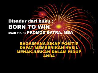 Disadur dari buku : BORN TO WIN BUAH PIKIR :  PROMOD BATRA, MBA
