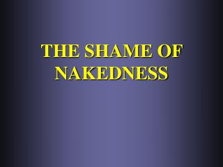 THE SHAME OF NAKEDNESS