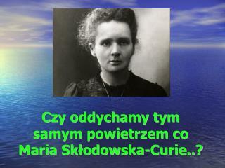 Czy oddychamy tym samym powietrzem co Maria Skłodowska-Curie..?