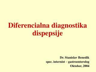 Diferencialna diagnostika dispepsije Dr. Stanislav Benedik spec. internist – gastroenterolog