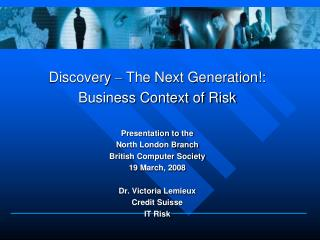 Discovery  –  The Next Generation!: Business Context of Risk  Presentation to the