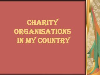CHARITY ORGANISATIONS  IN MY COUNTRY