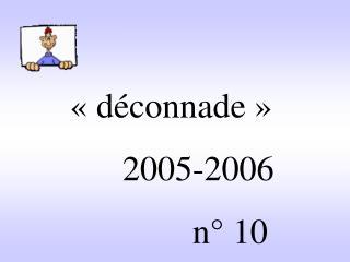 «déconnade»                2005-2006                       n° 10