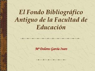 El Fondo Bibliogr�fico Antiguo de la Facultad de Educaci�n
