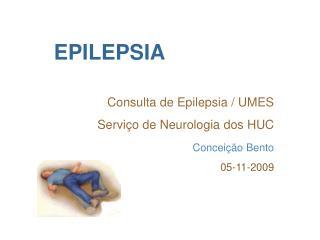 EPILEPSIA Consulta de Epilepsia / UMES Servi�o de Neurologia dos HUC Concei��o Bento 05-11-2009