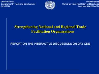 Strengthening National and Regional Trade Facilitation Organizations  REPORT ON THE INTERACTIVE DISCUSSIONS ON DAY ONE