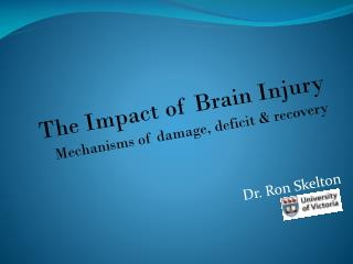 The Impact of Brain Injury Mechanisms of damage, deficit & recovery Dr. Ron Skelton