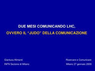 """DUE MESI COMUNICANDO LHC,  OVVERO IL """"JUDO"""" DELLA COMUNICAZIONE"""