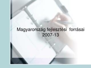 Magyarország fejlesztési  forrásai  2007-13
