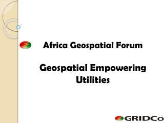 Africa Geospatial Forum  Geospatial Empowering Utilities
