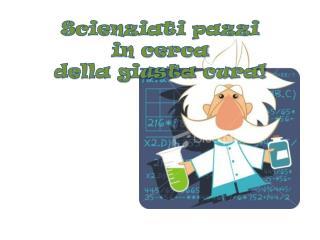 Scienziati pazzi  in cerca  della giusta cura!