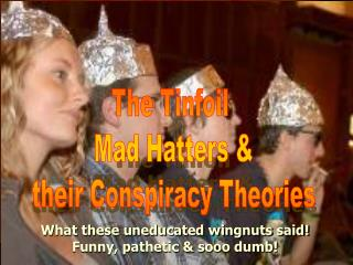 The Tinfoil  Mad Hatters & their Conspiracy Theories