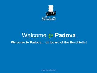 Welcome      Padova Welcome to Padova… on board of the Burchiello!