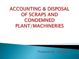 ACCOUNTING & DISPOSAL OF SCRAPS AND CONDEMNED PLANT/MACHINERIES
