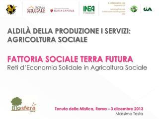 ALDILÀ  DELLA PRODUZIONE I  SERVIZI: AGRICOLTURA SOCIALE FATTORIA SOCIALE TERRA FUTURA