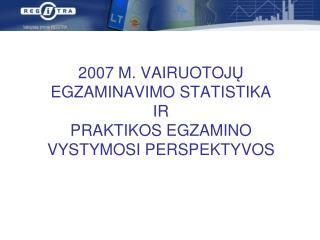 2007  M.  VAIRUOTOJ Ų EGZAMINAVIMO STATISTIKA IR PRAKTIKOS EGZAMINO VYSTYMOSI PERSPEKTYVOS