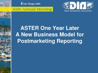 ASTER One Year Later A New Business Model for Postmarketing Reporting