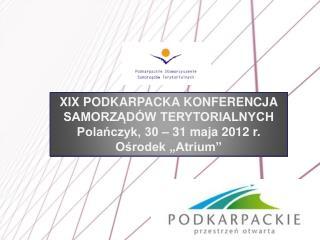 XIX PODKARPACKA KONFERENCJA SAMORZĄDÓW TERYTORIALNYCH Polańczyk, 30 – 31 maja 2012  r .