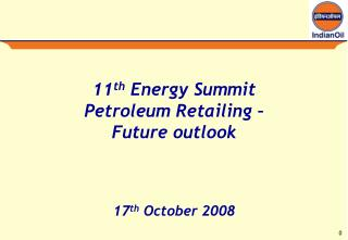 11 th  Energy Summit Petroleum Retailing –  Future outlook 17 th  October 2008