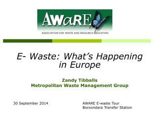 E- Waste: What's Happening in Europe Zandy Tibballs Metropolitan Waste Management Group