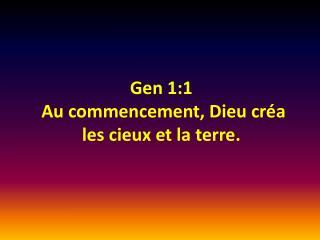 Gen 1:1  Au commencement,  Dieu créa  les  cieux  et la  terre .