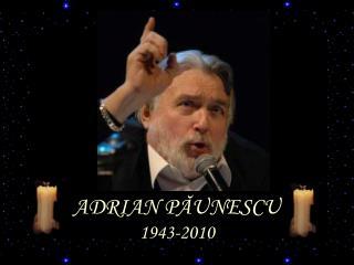 ADRIAN P ĂUNESCU 1943-2010