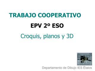 TRABAJO COOPERATIVO EPV 2º ESO Croquis, planos y 3D
