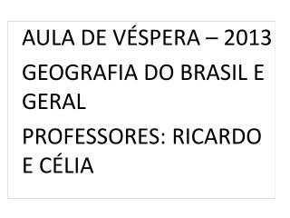 AULA DE VÉSPERA – 2013     GEOGRAFIA DO BRASIL E GERAL   PROFESSORES: RICARDO E CÉLIA