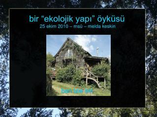 """bir """"ekolojik yapı"""" öyküsü 25 ekim  2010 – msü – melda keskin"""