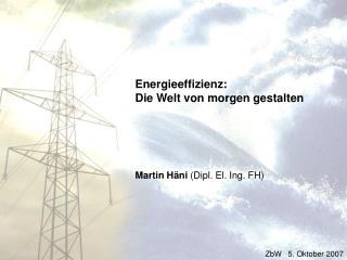 Energieeffizienz: Die Welt von morgen gestalten Martin Häni  (Dipl. El. Ing. FH)