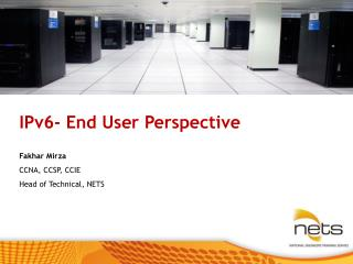 IPv6- End User Perspective Fakhar Mirza CCNA, CCSP, CCIE Head of Technical, NETS