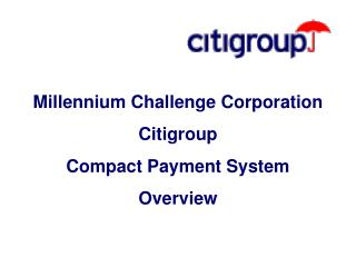 Millennium Challenge Corporation Citigroup  Compact Payment System Overview