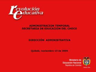 ADMINISTRACION TEMPORAL SECRETARIA DE EDUCACION DEL CHOCO DIRECCIÓN  ADMINISTRATIVA