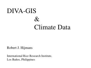 DIVA-GIS 			& 			Climate Data Robert J. Hijmans International Rice Research Institute,
