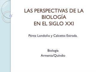 LAS PERSPECTIVAS DE LA BIOLOGÍA  EN EL SIGLO XXI