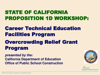 STATE OF CALIFORNIA PROPOSITION 1D WORKSHOP:   Career Technical Education Facilities Program  Overcrowding Relief Grant