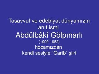Tasavvuf ve edebiyat dünyamızın anıt ismi  Abdülb â k î  Gölpınarlı (1900-1982) hocamızdan
