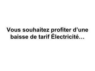 Vous souhaitez profiter d'une baisse de tarif Électricité…